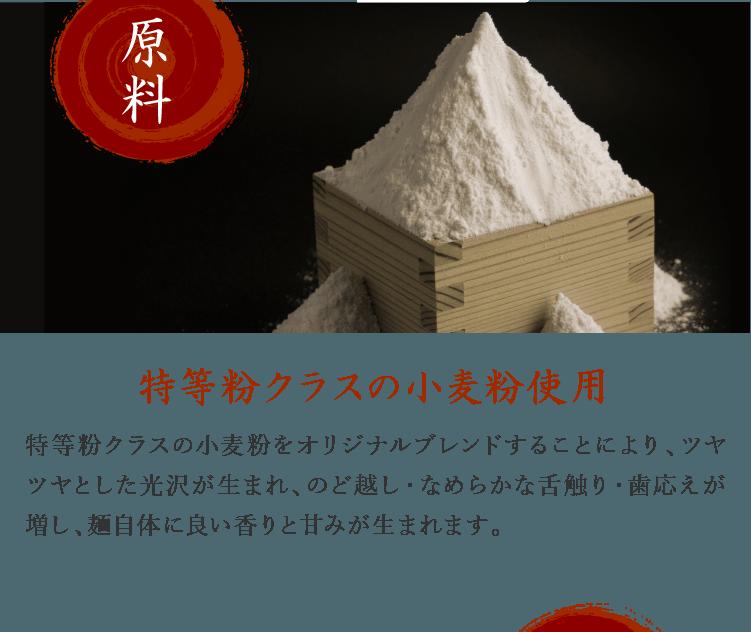 特等粉クラスの小麦粉使用 特等粉クラスの小麦粉をオリジナルブレンドすることにより、ツヤツヤとした光沢が生まれ、のど越し・なめらかな舌触り・歯応えが増し、麺自体に良い香りと甘みが生まれます。